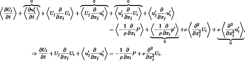 \begin{align*} \left< \frac{\partial U_i}{\partial t} \right> + \overbrace{ \left< \frac{\partial u'_i}{\partial t} \right> }^0 + \left< U_j \frac{\partial}{\partial x_j} U_i \right> + \overbrace{ \left< U_j \frac{\partial}{\partial x_j} u'_i \right> }^0 &+ \overbrace{ \left< u'_j \frac{\partial}{\partial x_j} U_i \right> }^0 + \left< u'_j \frac{\partial}{\partial x_j} u'_i \right> \\ &= \left< -\frac{1}{\rho} \frac{\partial}{\partial x_i} P \right> + \underbrace{ \left< -\frac{1}{\rho} \frac{\partial}{\partial x_i} p' \right> }_0 + \nu \left< \frac{\partial^2}{\partial x_j^2} U_i \right> + \underbrace{ \nu \left< \frac{\partial^2}{\partial x_j^2} u'_i \right> }_0 ,\\ \Rightarrow \frac{\partial U_i}{\partial t} + U_j \frac{\partial}{\partial x_j} U_i + \left< u'_j \frac{\partial}{\partial x_j} u'_i \right> &= -\frac{1}{\rho} \frac{\partial}{\partial x_i} P + \nu \frac{\partial^2}{\partial x_j^2} U_i . \end{align*}